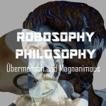Robosophy Philosophy: Übermensch and Magnanimous